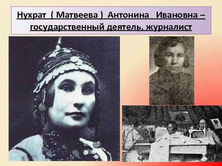 Нухрат ( Матвеева ) Антонина Ивановна – государственный деятель, журналист