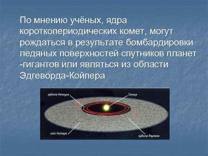 По мнению учёных, ядра короткопериодических комет, могут рождаться в результате бомбардировки ледяных поверхностей спутников