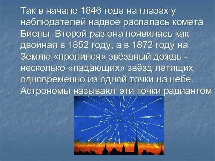 Так в начале 1846 года на глазах у наблюдателей надвое распалась комета Биелы. Второй