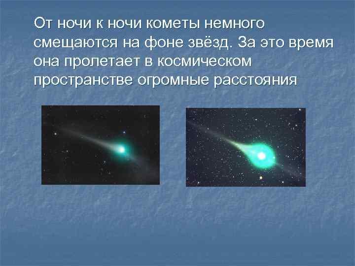 От ночи кометы немного смещаются на фоне звёзд. За это время она пролетает в