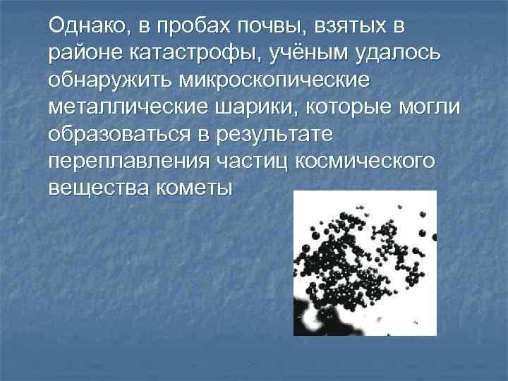 Однако, в пробах почвы, взятых в районе катастрофы, учёным удалось обнаружить микроскопические металлические шарики,