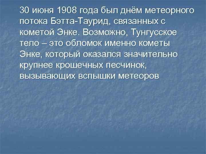 30 июня 1908 года был днём метеорного потока Бэтта-Таурид, связанных с кометой Энке. Возможно,