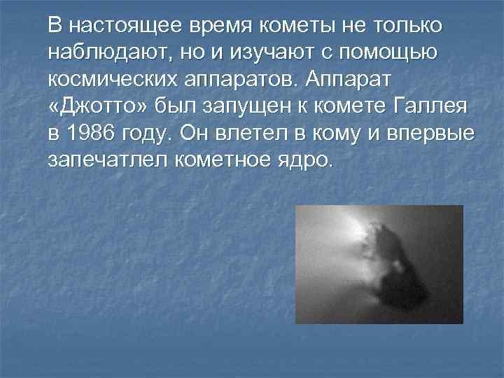 В настоящее время кометы не только наблюдают, но и изучают с помощью космических аппаратов.
