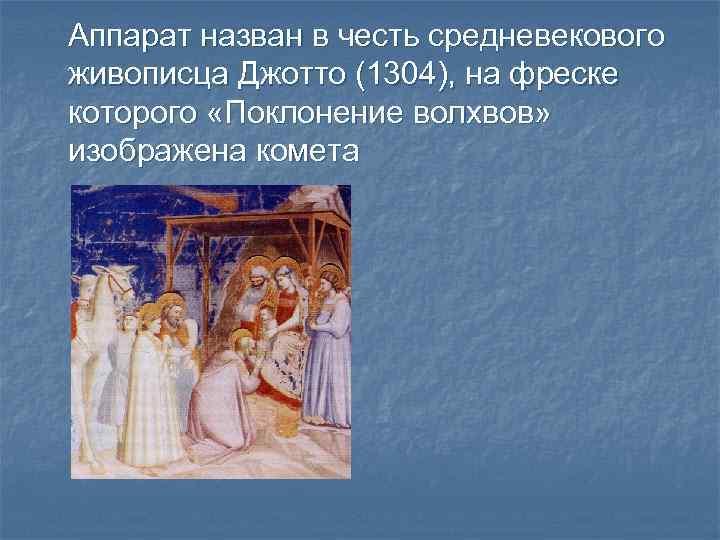 Аппарат назван в честь средневекового живописца Джотто (1304), на фреске которого «Поклонение волхвов» изображена