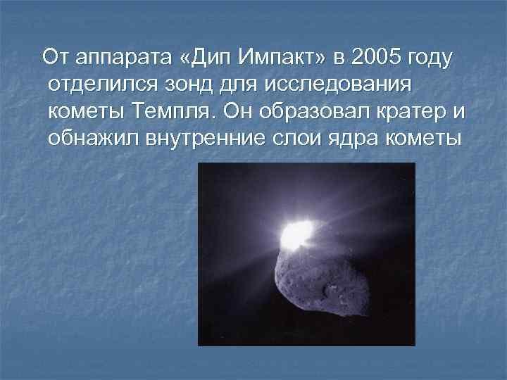 От аппарата «Дип Импакт» в 2005 году отделился зонд для исследования кометы Темпля. Он