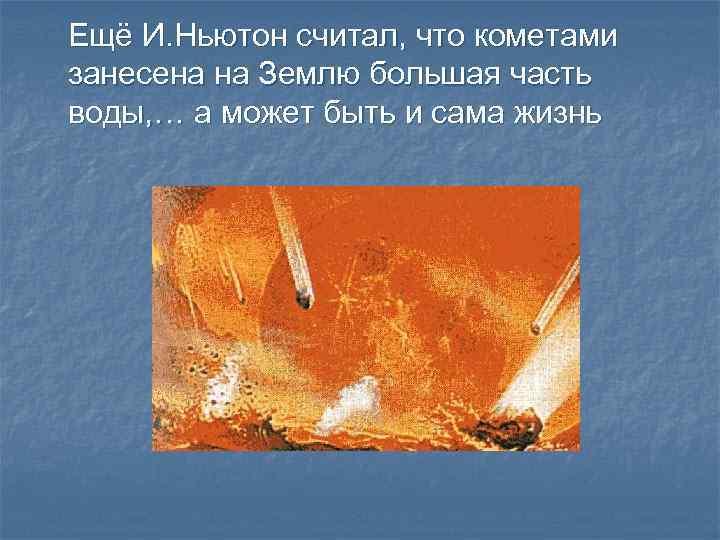 Ещё И. Ньютон считал, что кометами занесена на Землю большая часть воды, … а