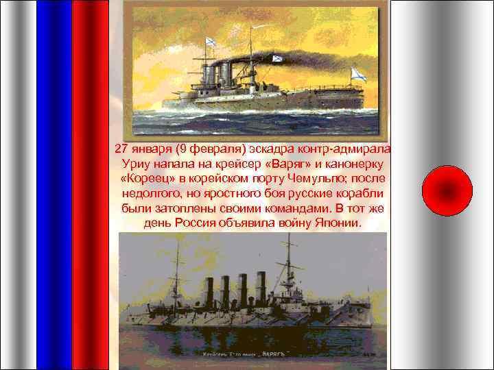 27 января (9 февраля) эскадра контр-адмирала Уриу напала на крейсер «Варяг» и канонерку «Кореец»