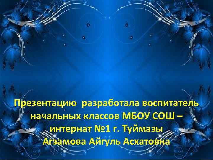 Презентацию разработала воспитатель начальных классов МБОУ СОШ – интернат № 1 г. Туймазы Агзамова
