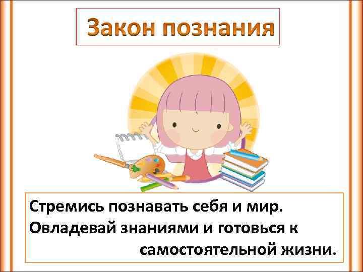 Стремись познавать себя и мир. Овладевай знаниями и готовься к самостоятельной жизни.