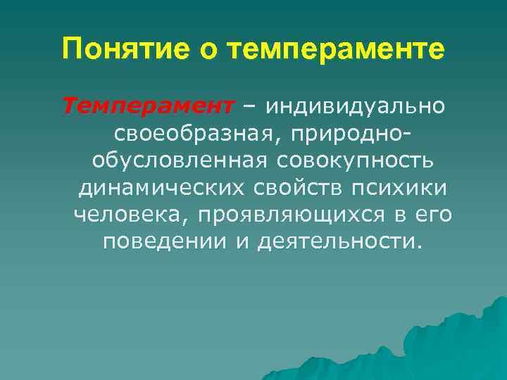 Понятие о темпераменте Темперамент – индивидуально своеобразная, природнообусловленная совокупность динамических свойств психики человека, проявляющихся