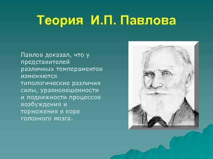 Теория И. П. Павлова Павлов доказал, что у представителей различных темпераментов изменяются типологические различия