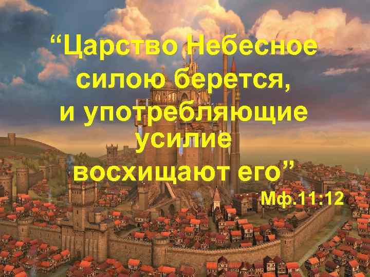 """""""Царство Небесное силою берется, и употребляющие усилие восхищают его"""" Мф. 11: 12"""