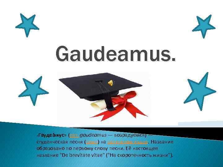 Gaudeamus. «Гаудеа мус» (лат. gaudeamus — возрадуемся) — студенческая песня (гимн) на латинском языке.