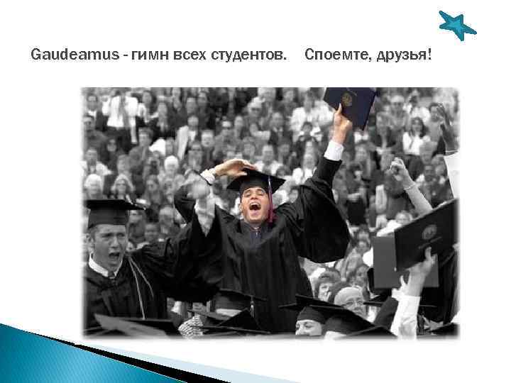Gaudeamus - гимн всех студентов. Споемте, друзья!
