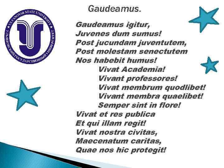 Gaudeamus igitur, Juvenes dum sumus! Post jucundam juventutem, Post molestam senectutem Nos habebit humus!