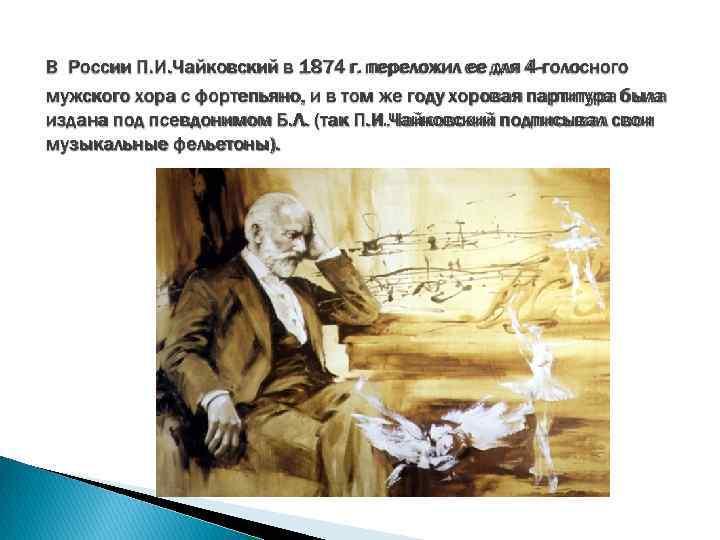 В России П. И. Чайковский в 1874 г. переложил ее для 4 -голосного мужского