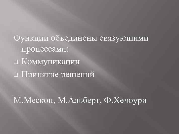 Функции объединены связующими процессами: q Коммуникации q Принятие решений М. Мескон, М. Альберт, Ф.