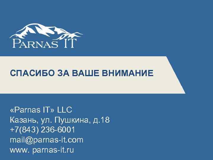 СПАСИБО ЗА ВАШЕ ВНИМАНИЕ 5 «Parnas IT» LLC Казань, ул. Пушкина, д. 18 +7(843)