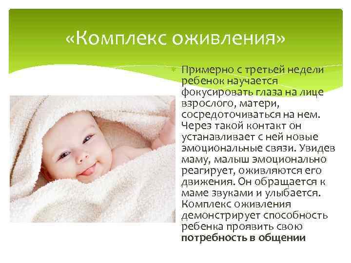 «Комплекс оживления» Примерно с третьей недели ребенок научается фокусировать глаза на лице взрослого,
