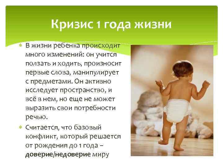Кризис 1 года жизни В жизни ребенка происходит много изменений: он учится ползать и