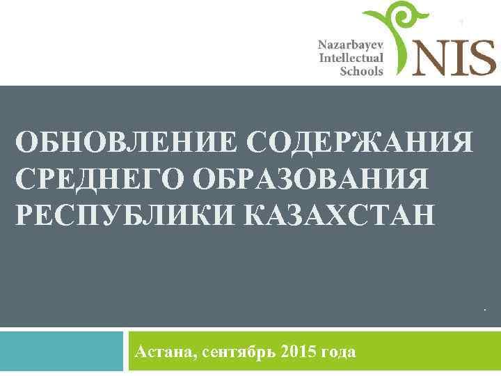 1 ОБНОВЛЕНИЕ СОДЕРЖАНИЯ СРЕДНЕГО ОБРАЗОВАНИЯ РЕСПУБЛИКИ КАЗАХСТАН. Астана, сентябрь 2015 года