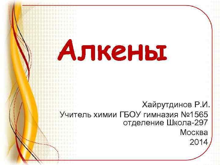 Алкены Хайрутдинов Р. И. Учитель химии ГБОУ гимназия № 1565 отделение Школа-297 Москва 2014