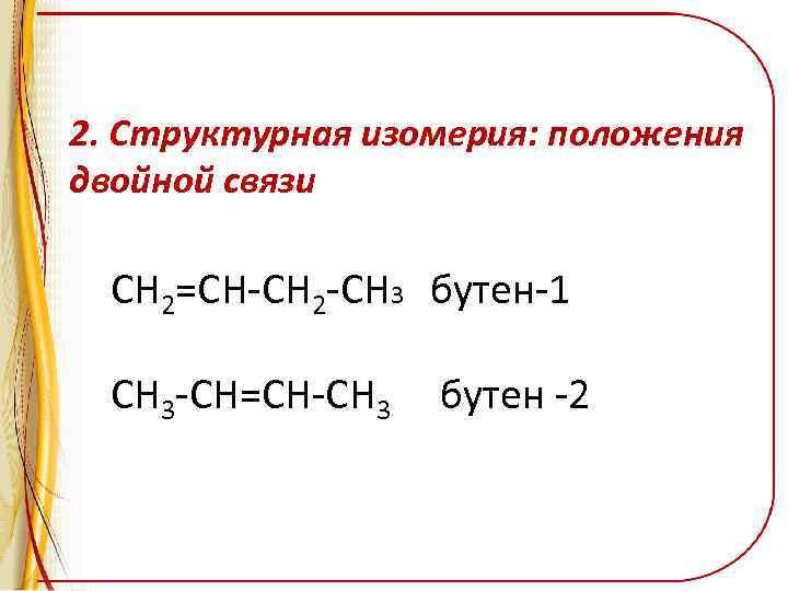 2. Структурная изомерия: положения двойной связи CH 2=CH-CH 2 -CH 3 бутен-1 CH 3