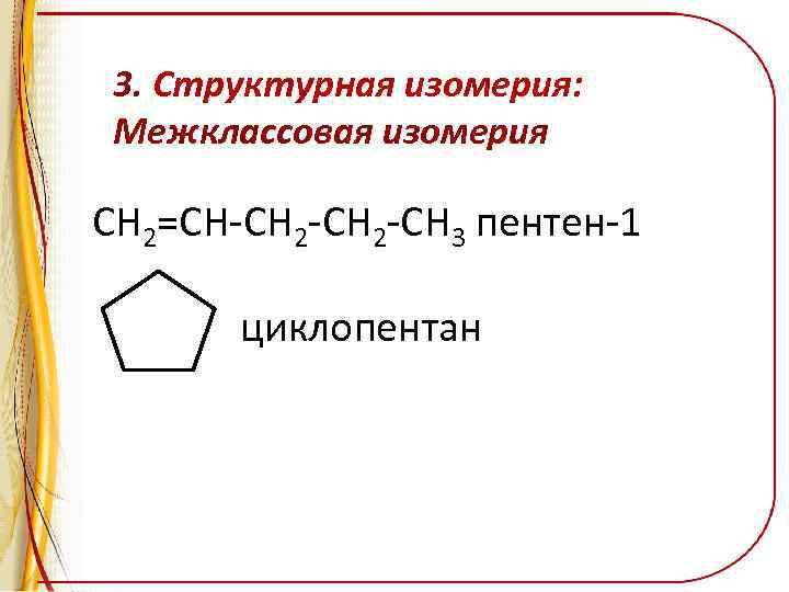 3. Структурная изомерия: Межклассовая изомерия CH 2=CH-CH 2 -CH 3 пентен-1 циклопентан