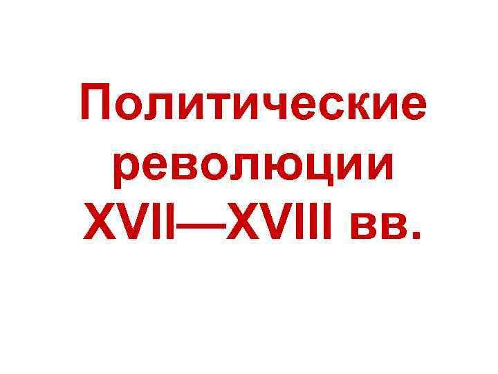 Политические революции XVII—XVIII вв.