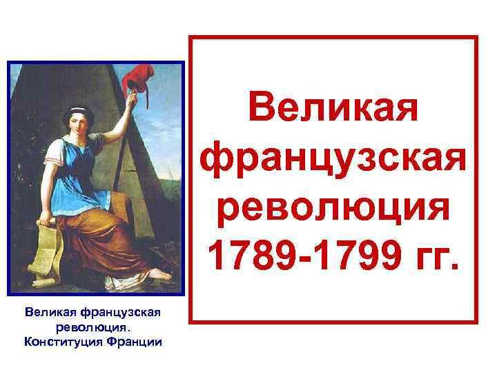 Великая французская революция 1789 -1799 гг. Великая французская революция. Конституция Франции