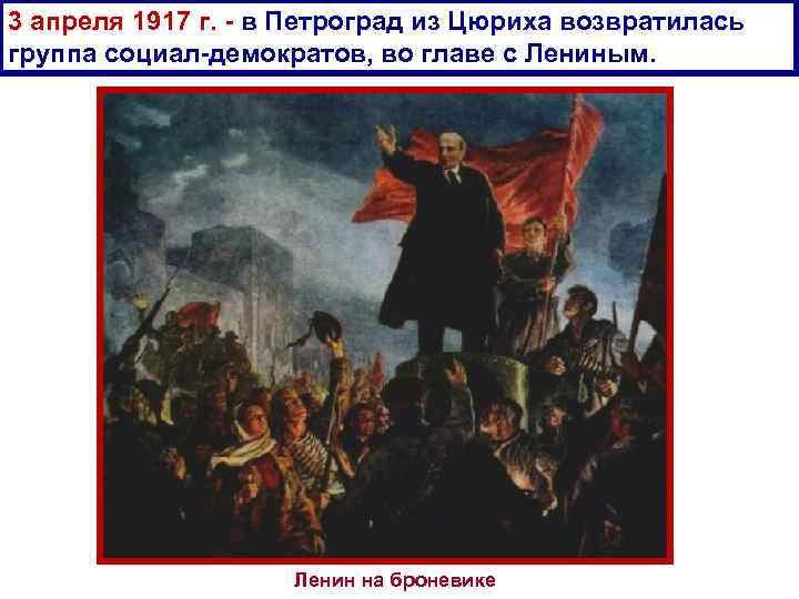 3 апреля 1917 г. в Петроград из Цюриха возвратилась группа социал демократов, во главе