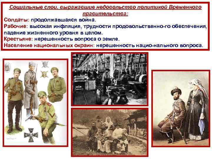 Социальные слои, выражавшие недовольство политикой Временного правительства: Солдаты: продолжавшаяся война. Рабочие: высокая инфляция, трудности