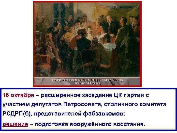 16 октября – расширенное заседание ЦК партии с участием депутатов Петросовета, столичного комитета РСДРП(б),