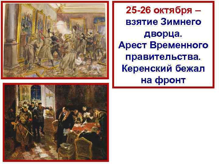 25 26 октября – взятие Зимнего дворца. Арест Временного правительства. Керенский бежал на фронт