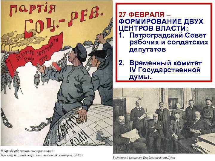 27 ФЕВРАЛЯ – ФОРМИРОВАНИЕ ДВУХ ЦЕНТРОВ ВЛАСТИ: 1. Петроградский Совет рабочих и солдатских депутатов
