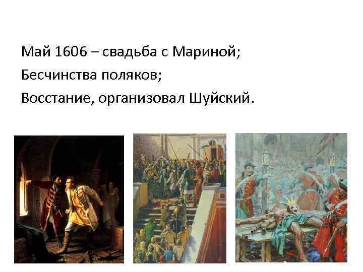 Май 1606 – свадьба с Мариной; Бесчинства поляков; Восстание, организовал Шуйский.