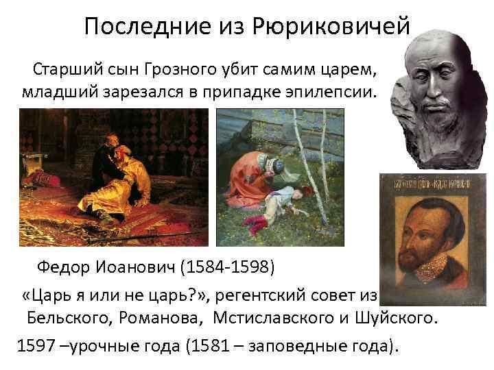 Последние из Рюриковичей Старший сын Грозного убит самим царем, младший зарезался в припадке эпилепсии.