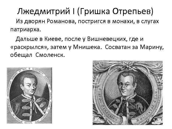 Лжедмитрий I (Гришка Отрепьев) Из дворян Романова, постригся в монахи, в слугах патриарха. Дальше