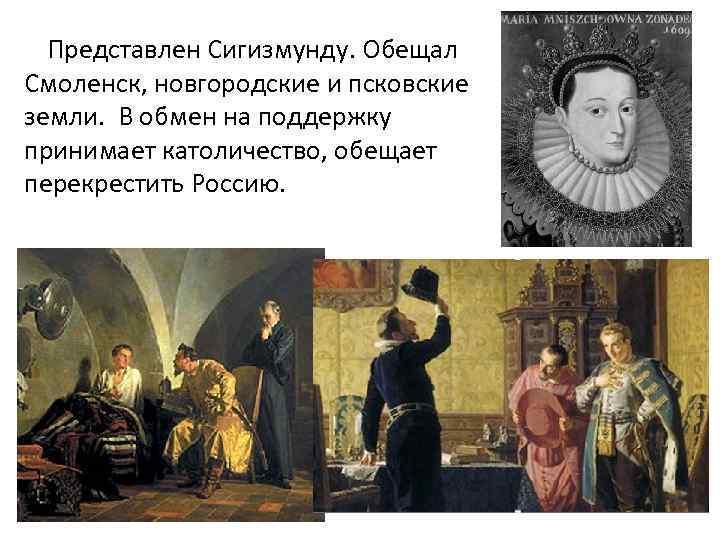 Представлен Сигизмунду. Обещал Смоленск, новгородские и псковские земли. В обмен на поддержку принимает католичество,