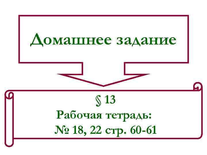 Домашнее задание § 13 Рабочая тетрадь: № 18, 22 стр. 60 -61