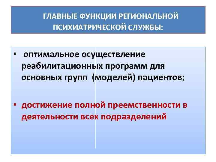 ГЛАВНЫЕ ФУНКЦИИ РЕГИОНАЛЬНОЙ ПСИХИАТРИЧЕСКОЙ СЛУЖБЫ: • оптимальное осуществление реабилитационных программ для основных групп