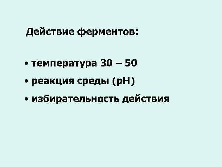 Действие ферментов: • температура 30 – 50 • реакция среды (р. Н) • избирательность
