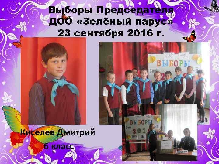 Выборы Председателя ДОО «Зелёный парус» 23 сентября 2016 г. Киселев Дмитрий 6 класс