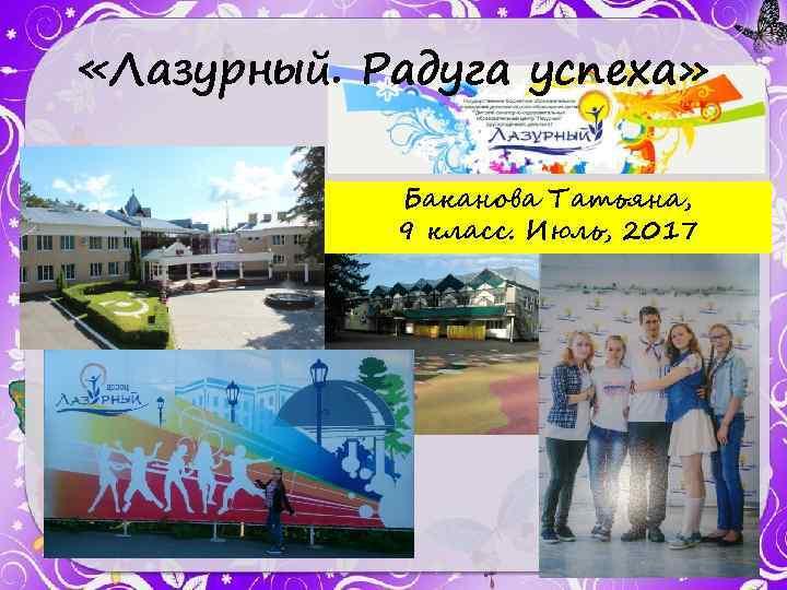 «Лазурный. Радуга успеха» Баканова Татьяна, 9 класс. Июль, 2017