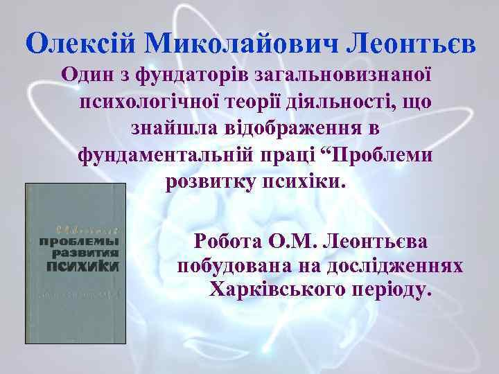 Олексій Миколайович Леонтьєв Один з фундаторів загальновизнаної психологічної теорії діяльності, що знайшла відображення в