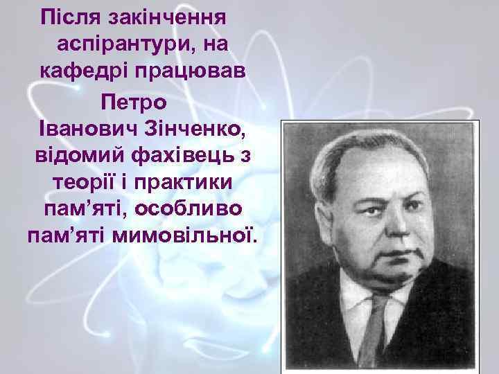 Після закінчення аспірантури, на кафедрі працював Петро Іванович Зінченко, відомий фахівець з теорії і