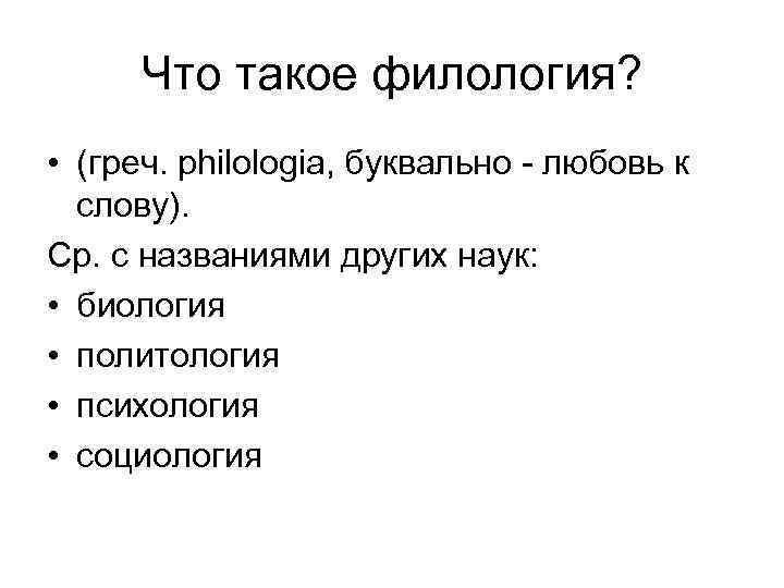 Что такое филология? • (греч. philologia, буквально - любовь к слову). Ср. с названиями