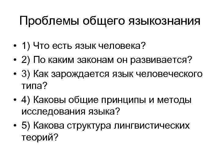 Проблемы общего языкознания • 1) Что есть язык человека? • 2) По каким законам