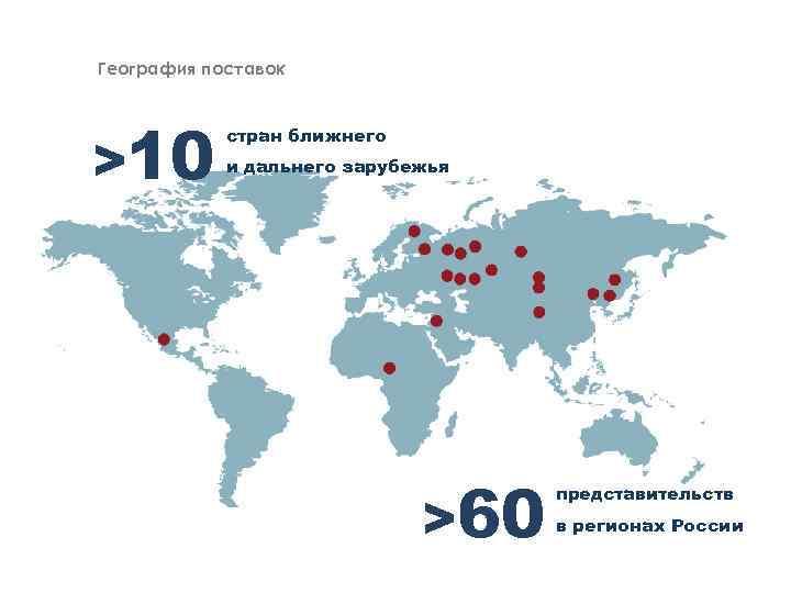 География поставок >10 стран ближнего и дальнего зарубежья >60 представительств в регионах России