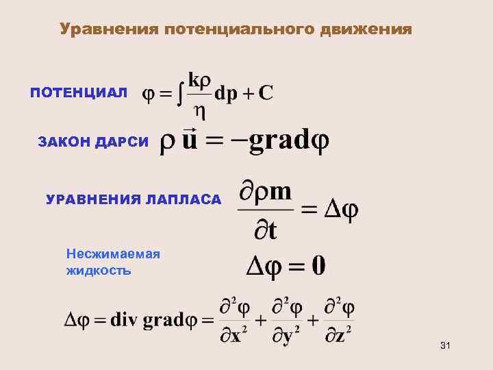 Уравнения потенциального движения ПОТЕНЦИАЛ ЗАКОН ДАРСИ УРАВНЕНИЯ ЛАПЛАСА Несжимаемая жидкость 31